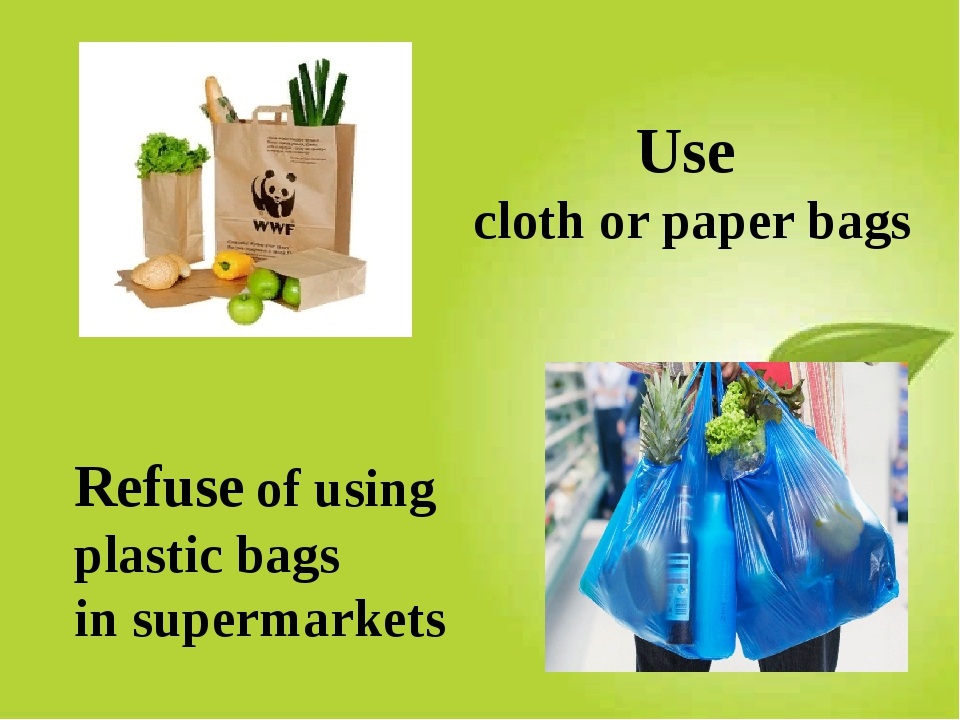 Use cloth or paper bags Refuse of using plastic bags in supermarkets