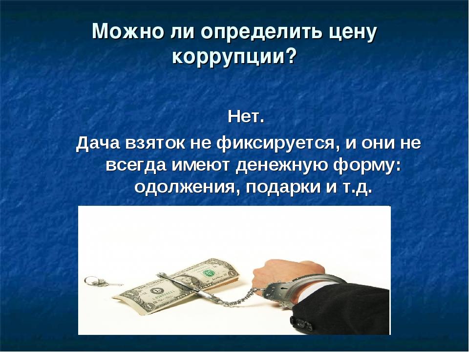 Можно ли определить цену коррупции? Нет. Дача взяток не фиксируется, и они не...