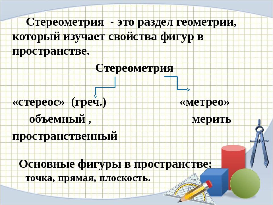 Стереометрия - это раздел геометрии, который изучает свойства фигур в простр...