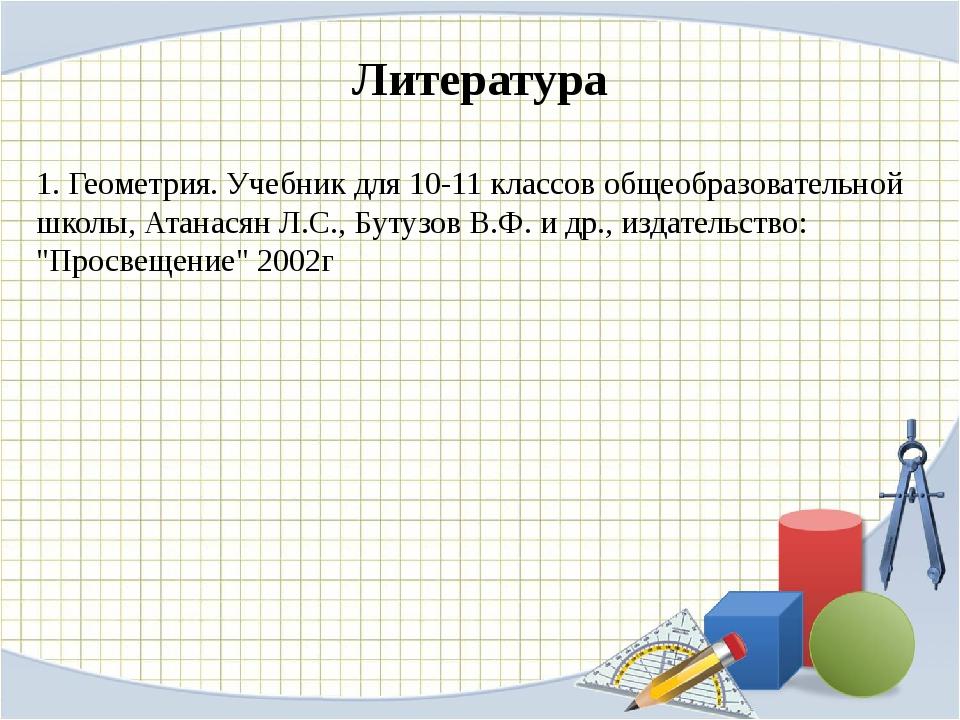 Литература 1. Геометрия. Учебник для 10-11 классов общеобразовательной школы,...