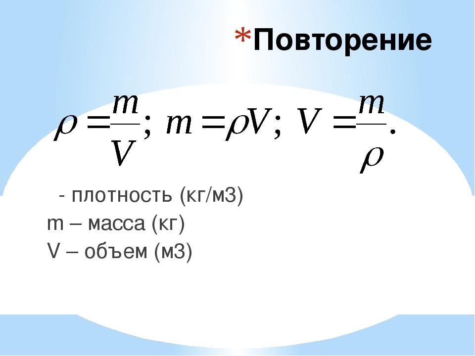 Повторение ρ- плотность (кг/м3) m – масса (кг) V – объем (м3)