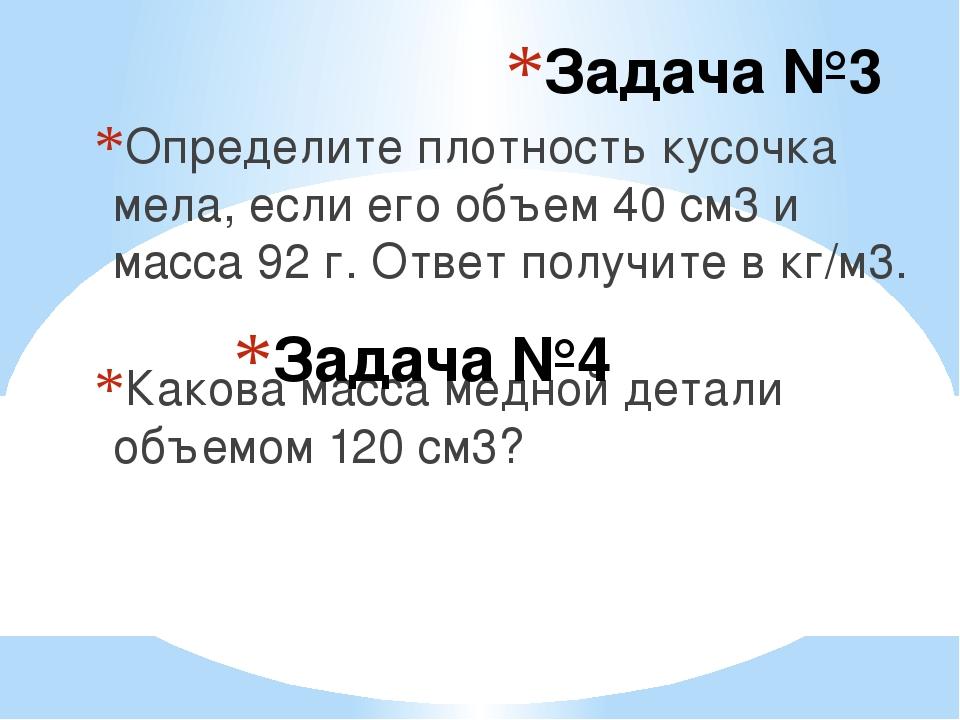 Задача №3 Определите плотность кусочка мела, если его объем 40 см3 и масса 92...