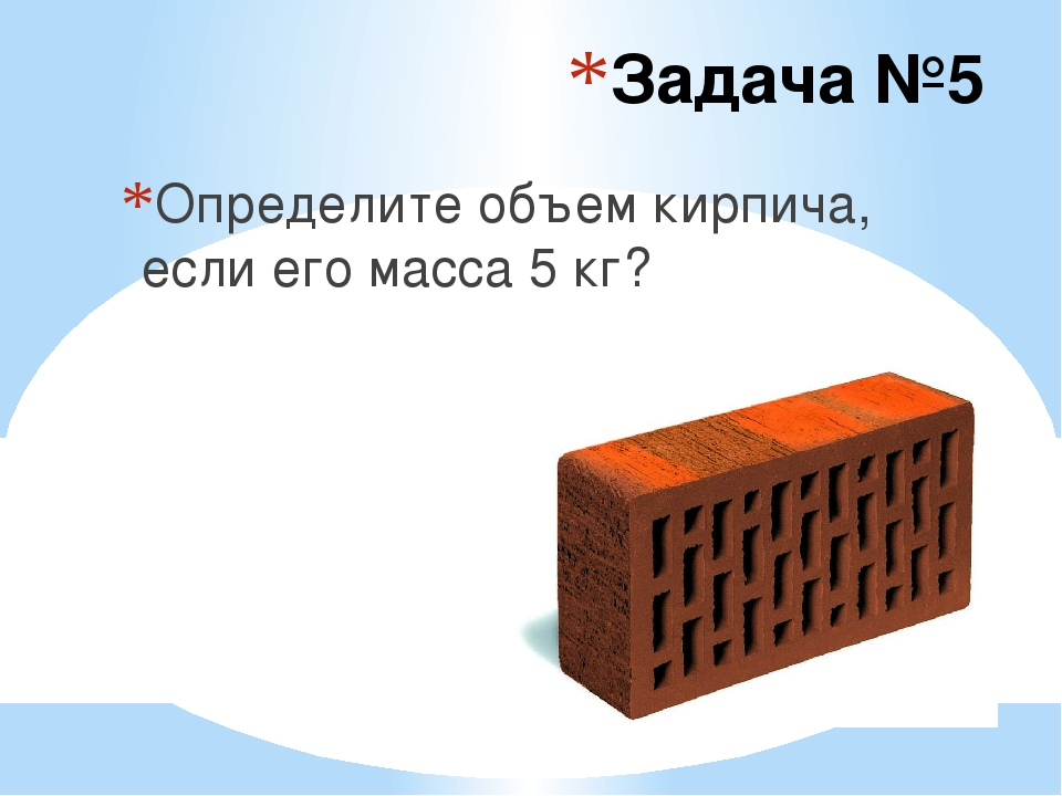 Задача №5 Определите объем кирпича, если его масса 5 кг?
