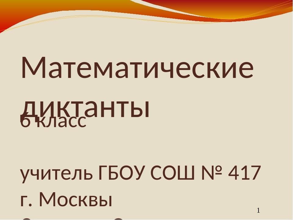 Математические диктанты 6 класс учитель ГБОУ СОШ № 417 г. Москвы Семенюк Ольг...
