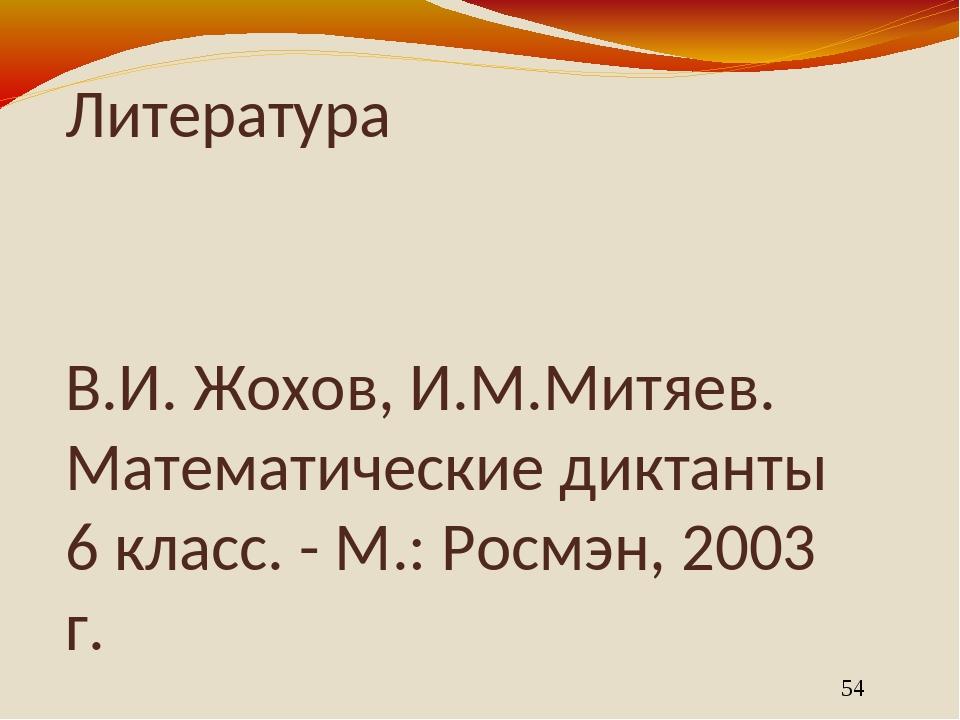Литература В.И. Жохов, И.М.Митяев. Математические диктанты 6 класс. - М.: Рос...