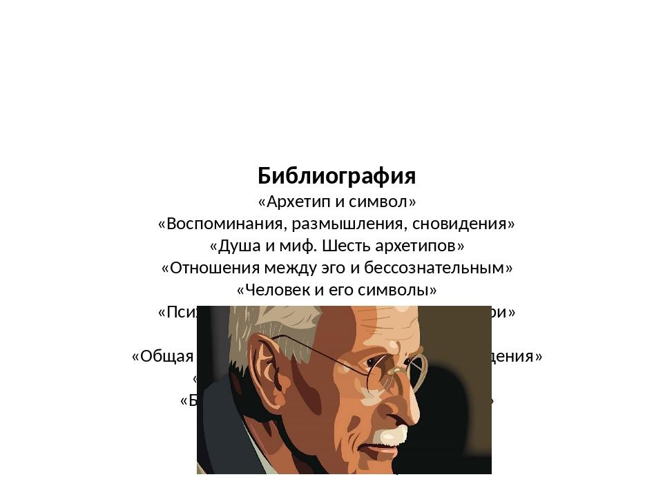 Библиография «Архетип и символ» «Воспоминания, размышления, сновидения» «Душа...
