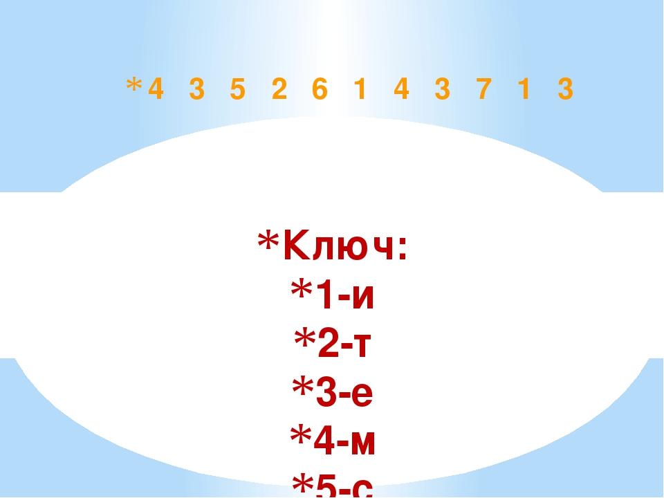 Ключ: 1-и 2-т 3-е 4-м 5-с 6-о 7-н 4 3 5 2 6 1 4 3 7 1 3
