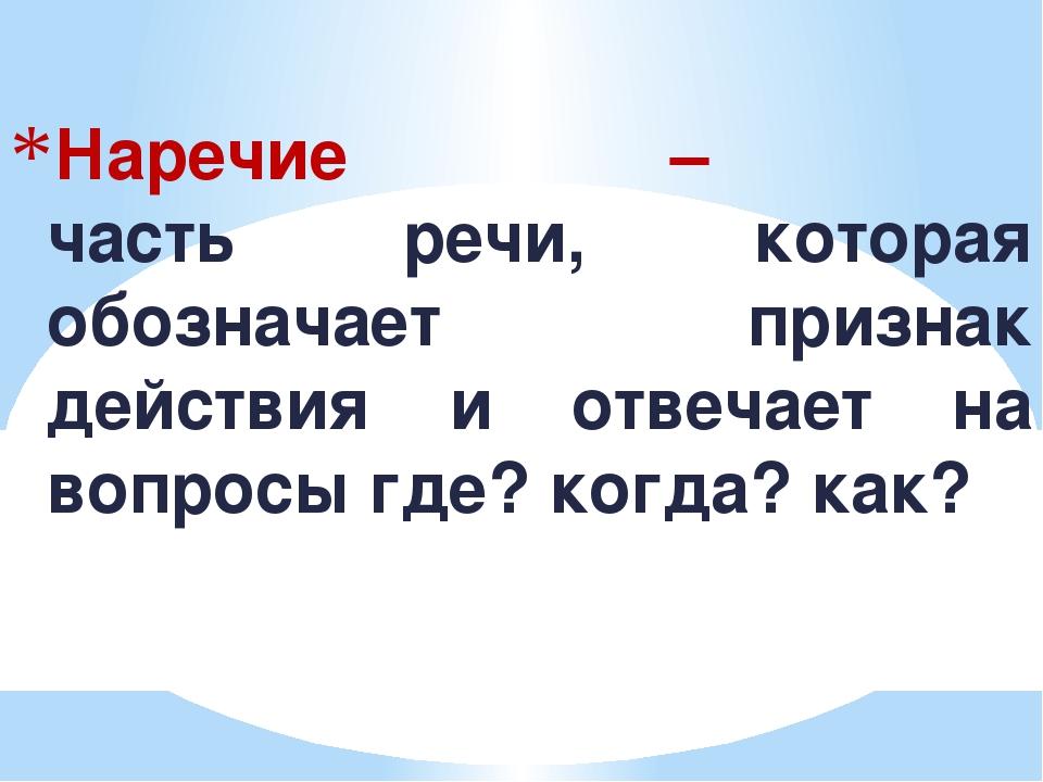 Наречие – часть речи, которая обозначает признак действия и отвечает на вопро...