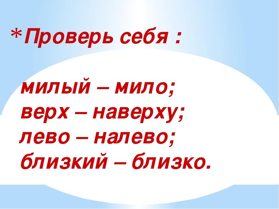Проверь себя : милый – мило; верх – наверху; лево – налево; близкий – близко.