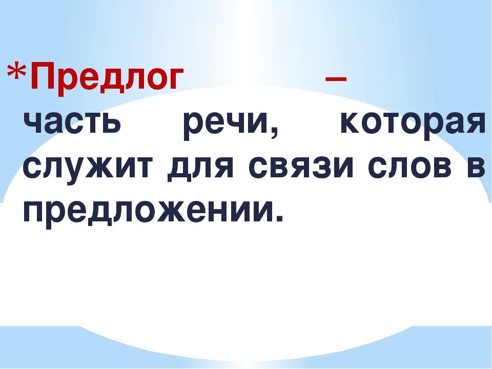 Предлог – часть речи, которая служит для связи слов в предложении.
