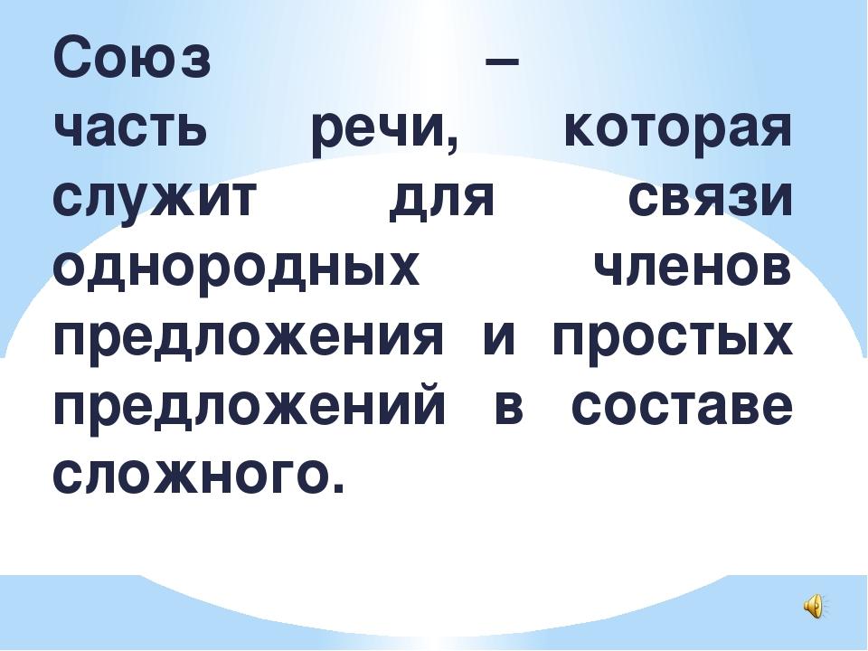 Союз – часть речи, которая служит для связи однородных членов предложения и п...