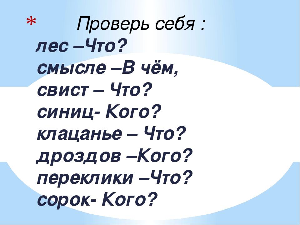 лес –Что? смысле –В чём, свист – Что? синиц- Кого? клацанье – Что? дроздов –...