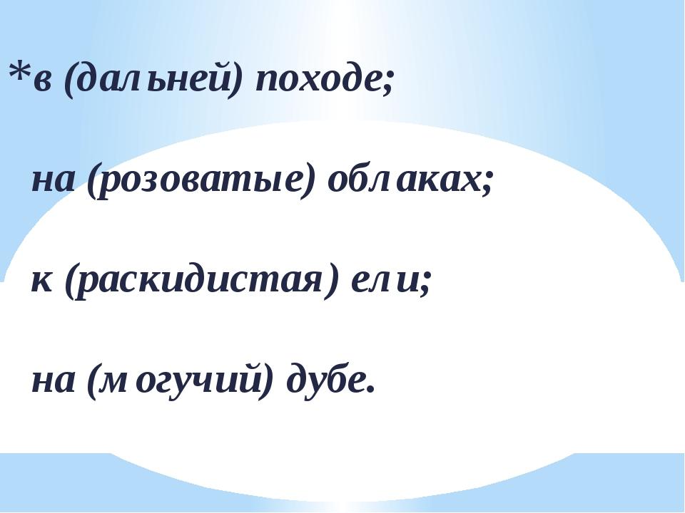 в (дальней) походе; на (розоватые) облаках; к (раскидистая) ели; на (могучий)...