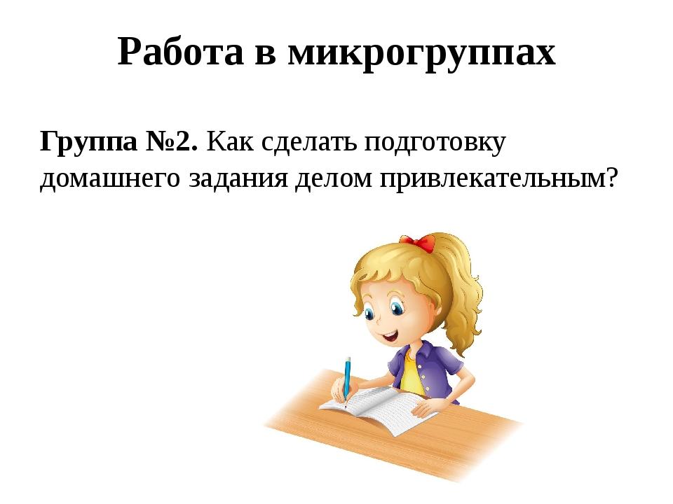 Работа в микрогруппах Группа №2.Как сделать подготовку домашнего задания дел...