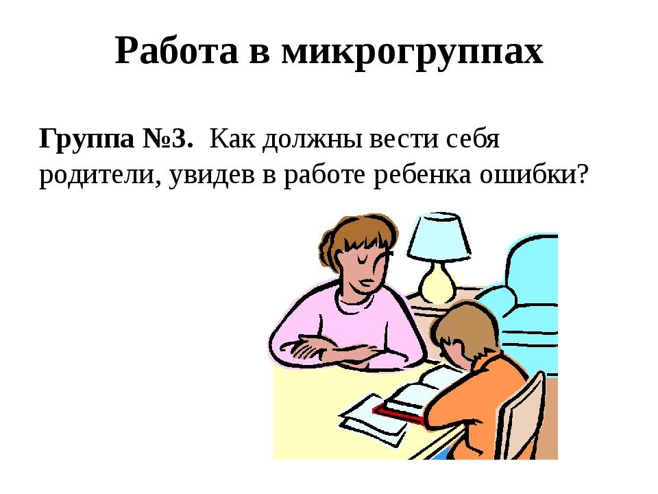 Работа в микрогруппах Группа №3. Как должны вести себя родители, увидев в ра...