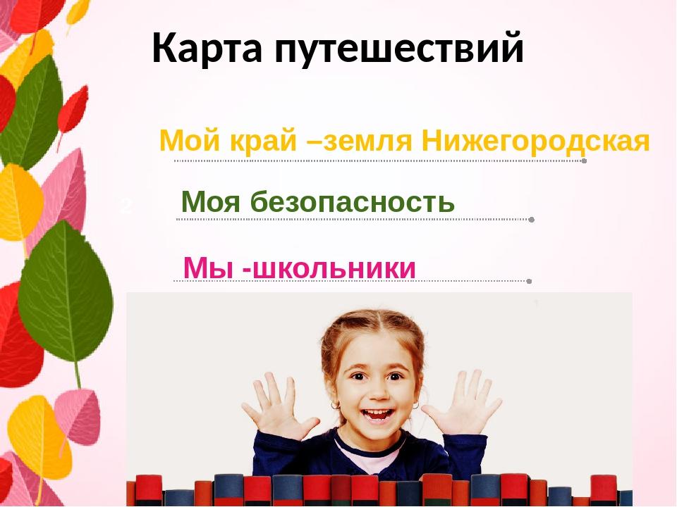 Карта путешествий Мой край –земля Нижегородская Моя безопасность 2 Мы -школьн...