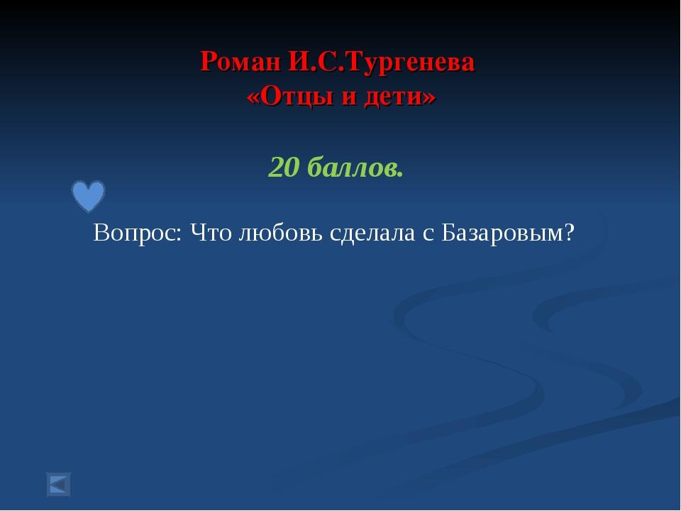 Роман И.С.Тургенева «Отцы и дети» 20 баллов. Вопрос: Что любовь сделала с Ба...