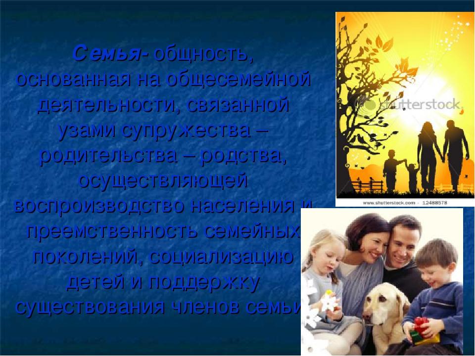 Семья- общность, основанная на общесемейной деятельности, связанной узами суп...