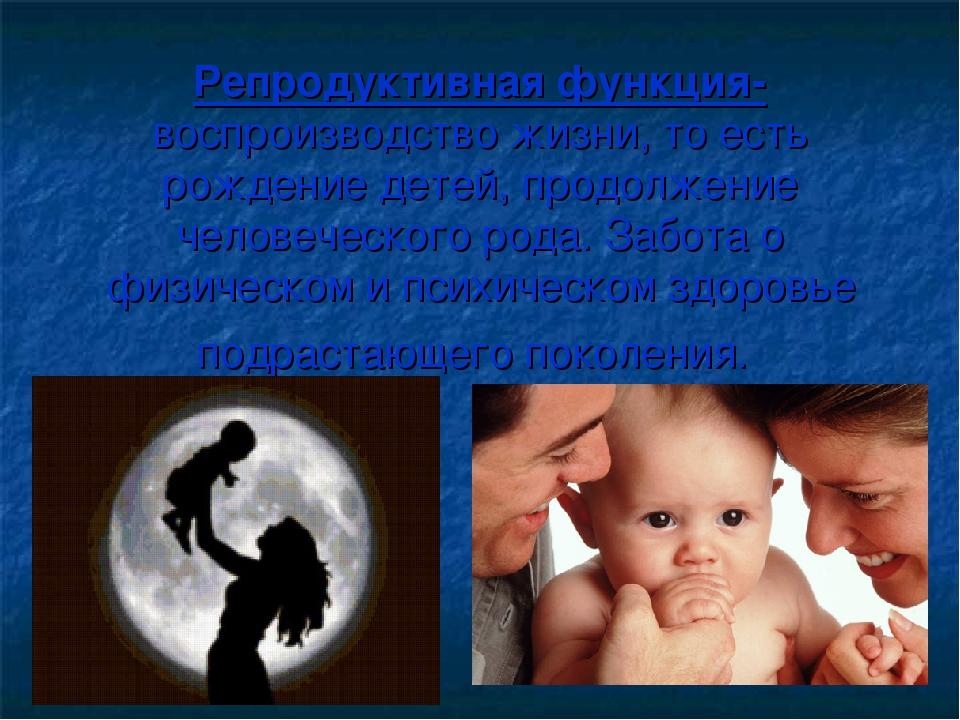 Репродуктивная функция- воспроизводство жизни, то есть рождение детей, продол...