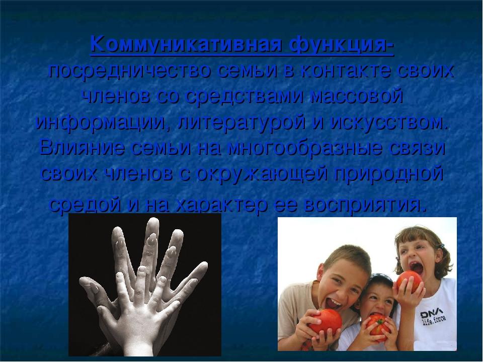 Коммуникативная функция- посредничество семьи в контакте своих членов со сред...