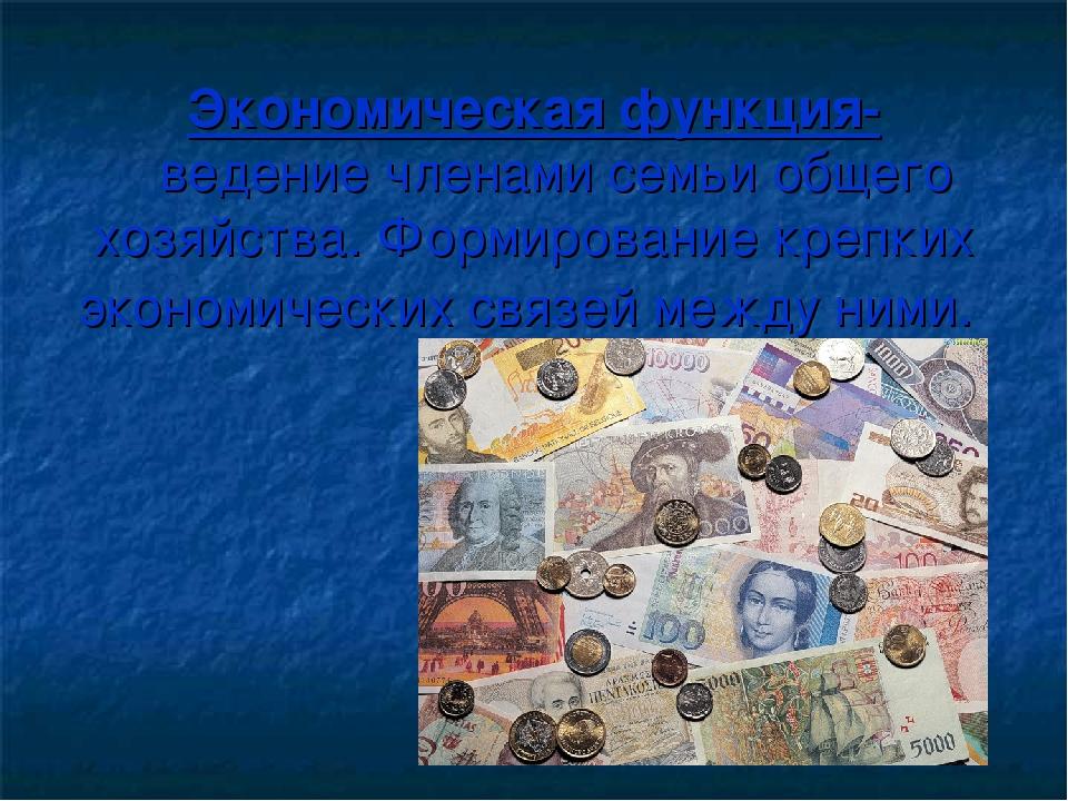Экономическая функция- ведение членами семьи общего хозяйства. Формирование к...