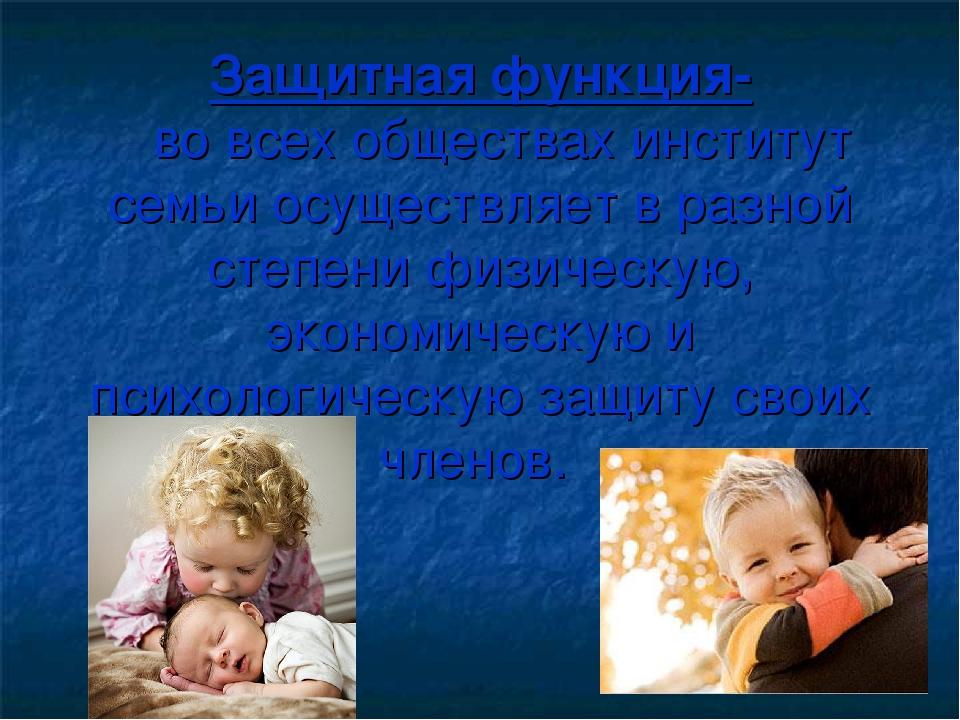 Защитная функция- во всех обществах институт семьи осуществляет в разной степ...