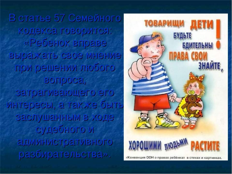 В статье 57 Семейного кодекса говорится: «Ребенок вправе выражать свое мнение...