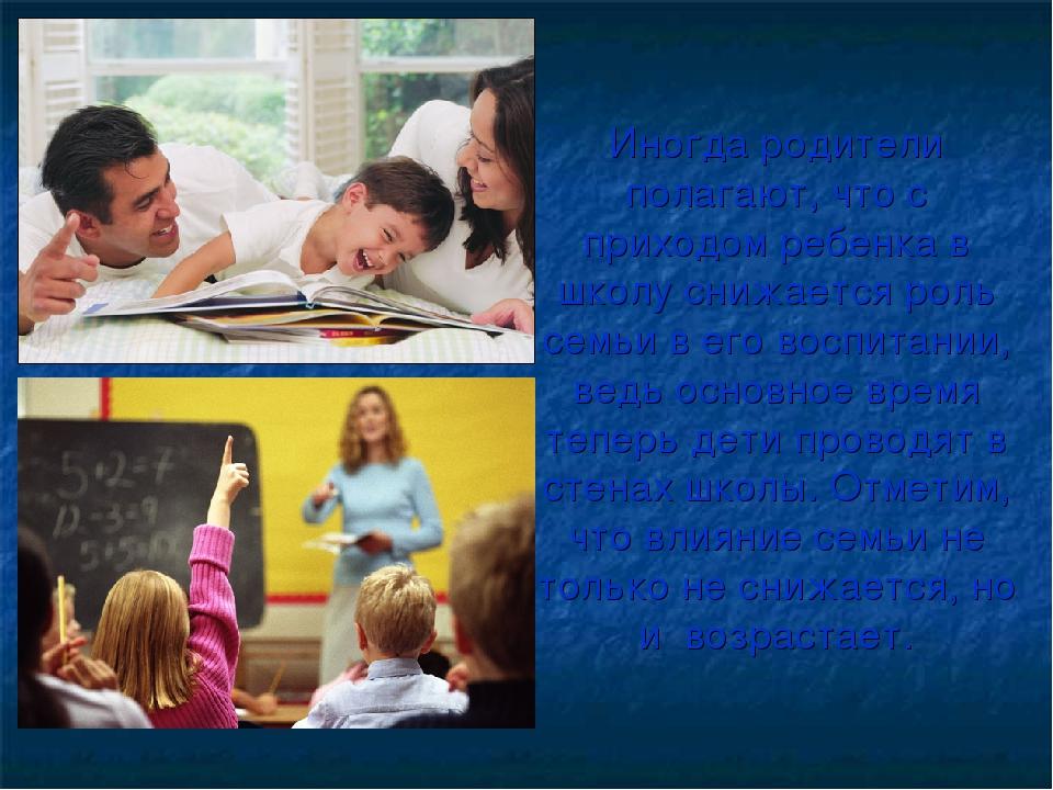 Иногда родители полагают, что с приходом ребенка в школу снижается роль семьи...