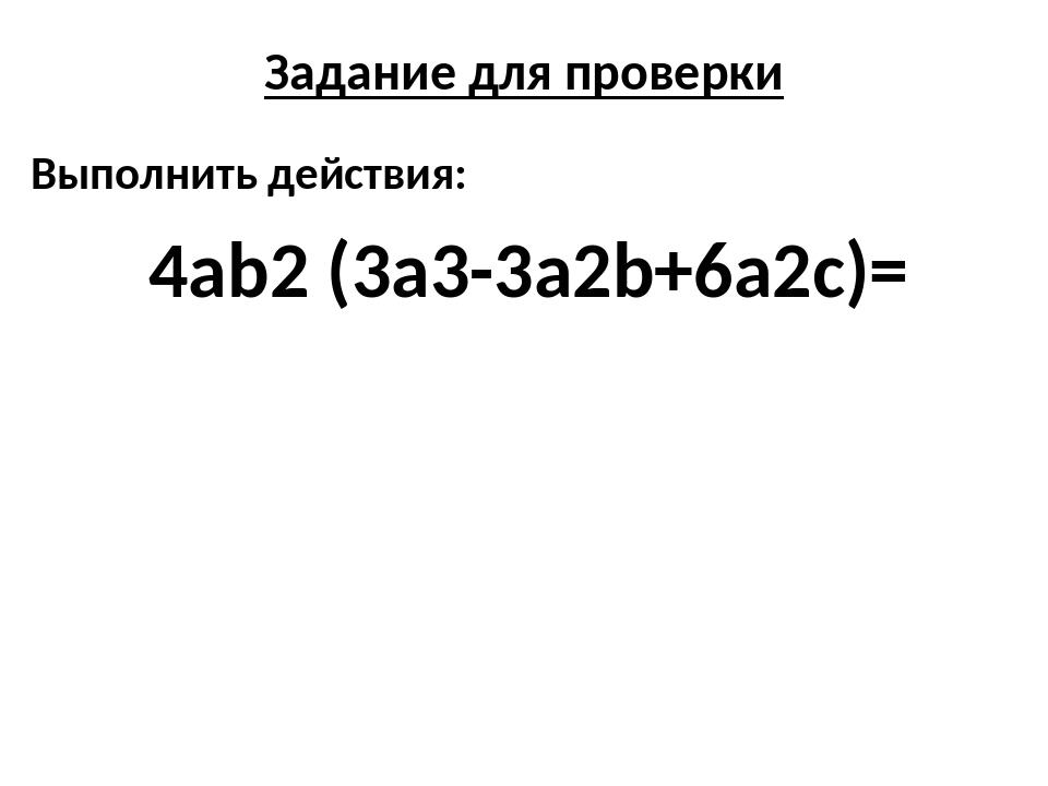 Задание для проверки Выполнить действия: 4аb2 (3a3-3a2b+6a2c)=