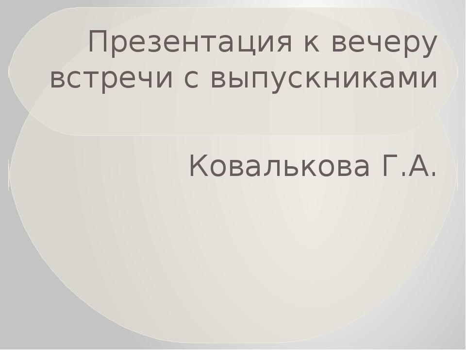 Презентация к вечеру встречи с выпускниками Ковалькова Г.А.