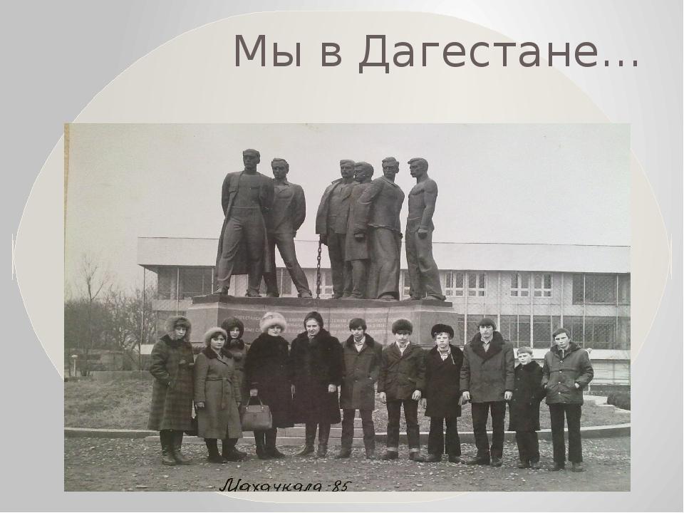 Мы в Дагестане…