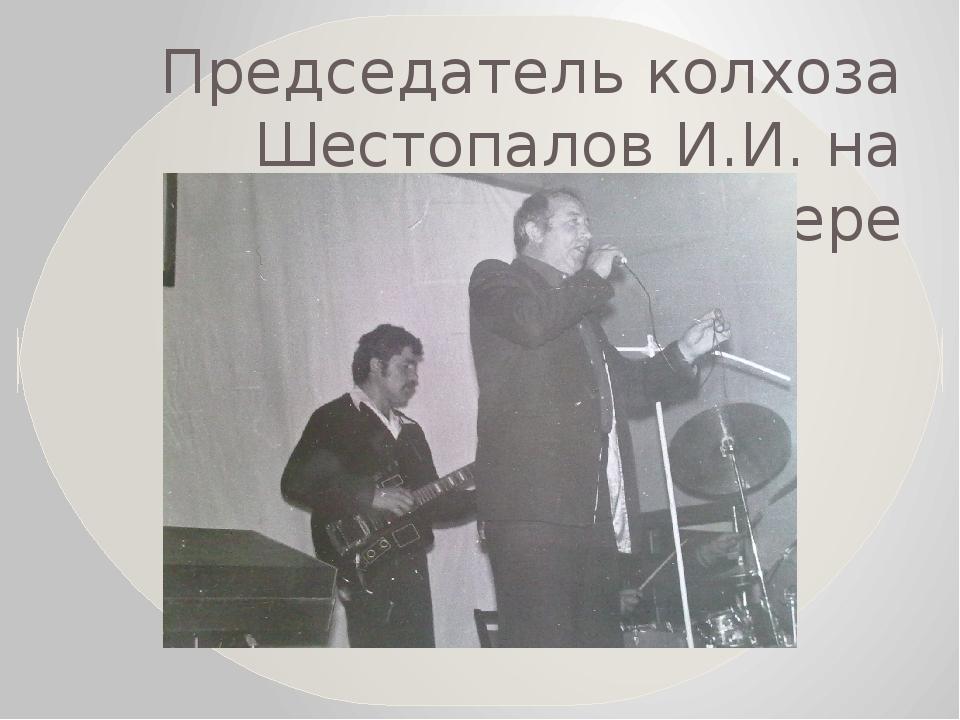 Председатель колхоза Шестопалов И.И. на школьном вечере
