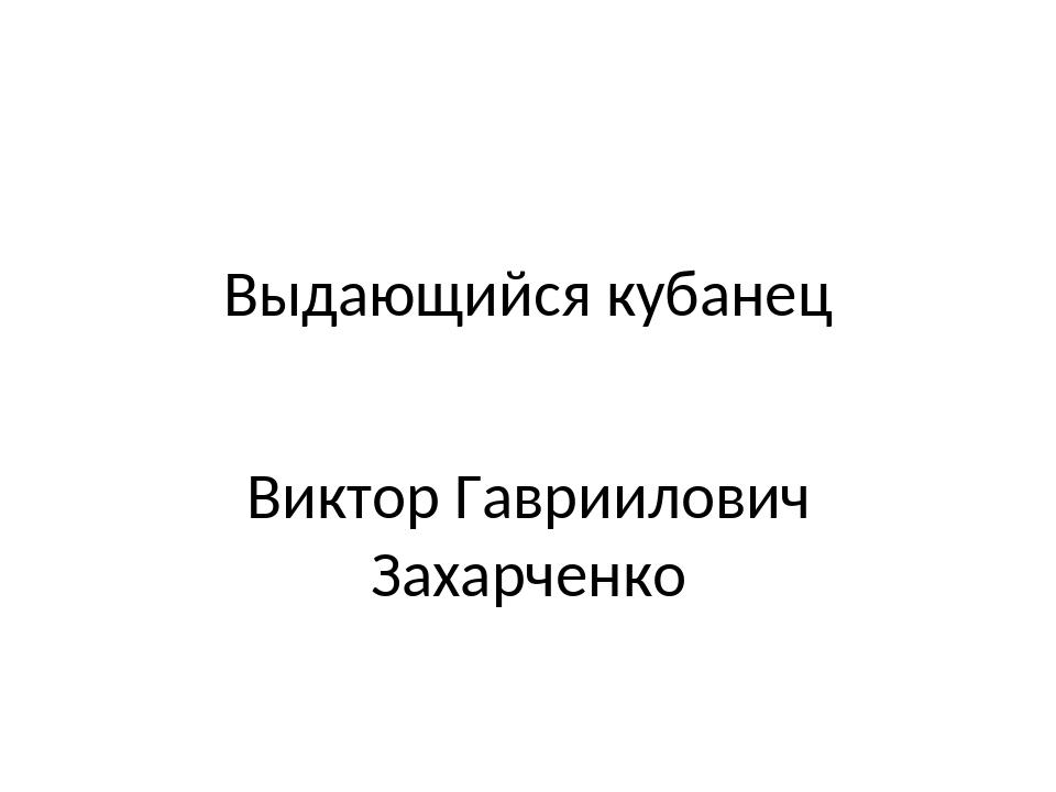 Выдающийся кубанец Виктор Гавриилович Захарченко