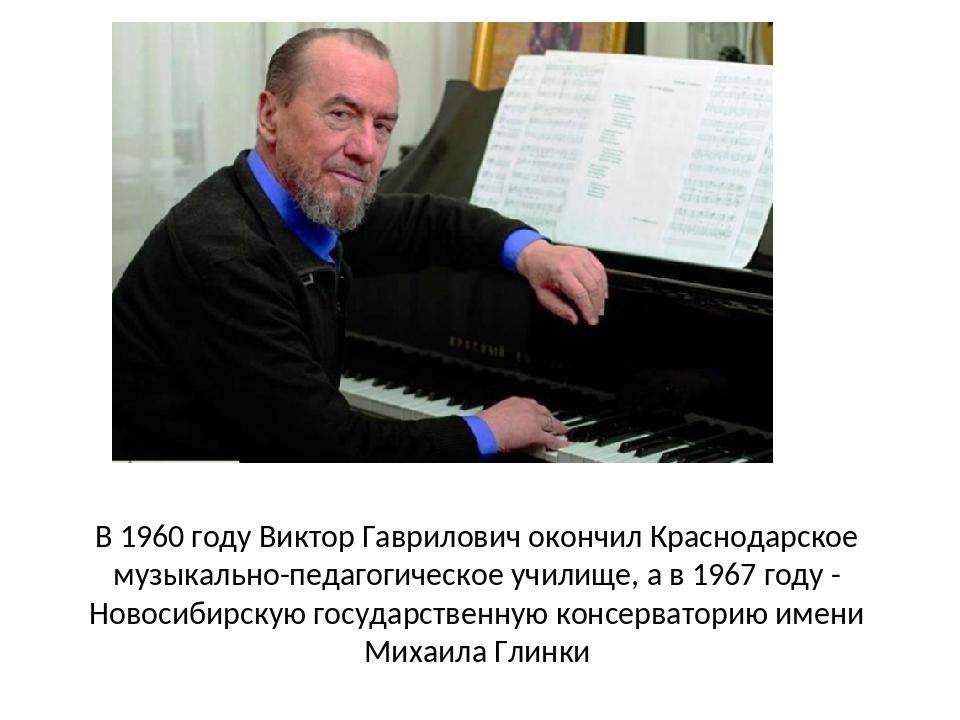 В 1960 году Виктор Гаврилович окончил Краснодарское музыкально-педагогическое...
