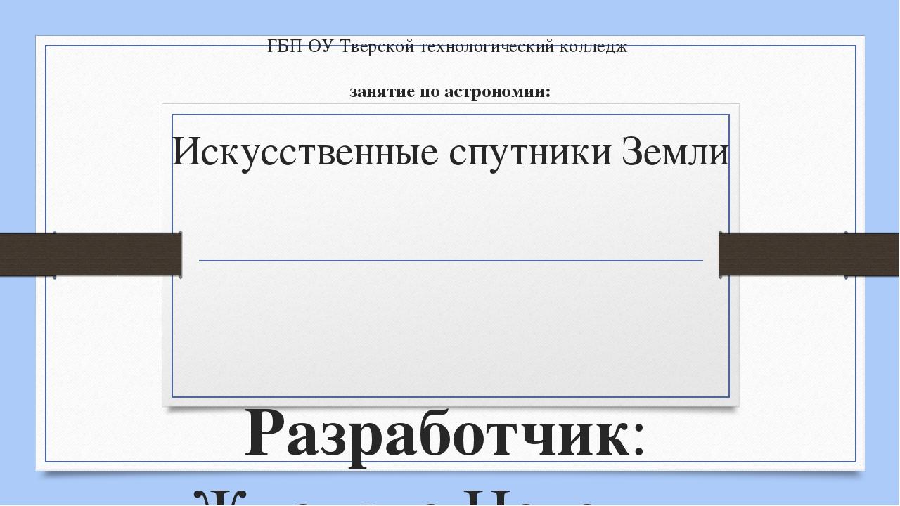 ГБП ОУ Тверской технологический колледж занятие по астрономии: Искусственные...