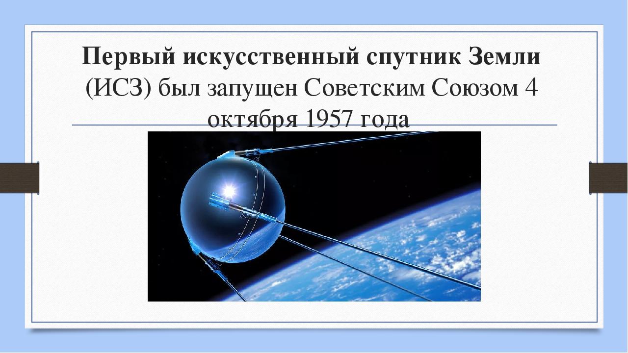Первый искусственный спутник Земли (ИСЗ) был запущен Советским Союзом 4 октяб...