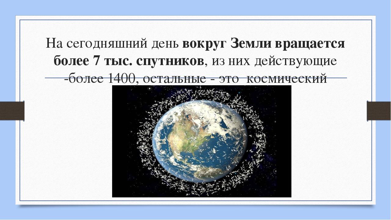 На сегодняшний день вокруг Земли вращается более 7 тыс. спутников, из них дей...