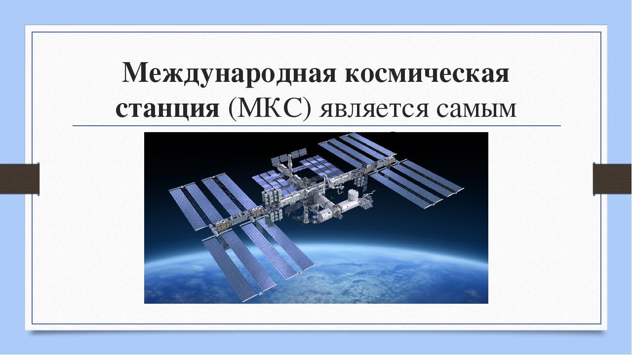 Международная космическая станция (МКС) является самым крупным ИСЗ