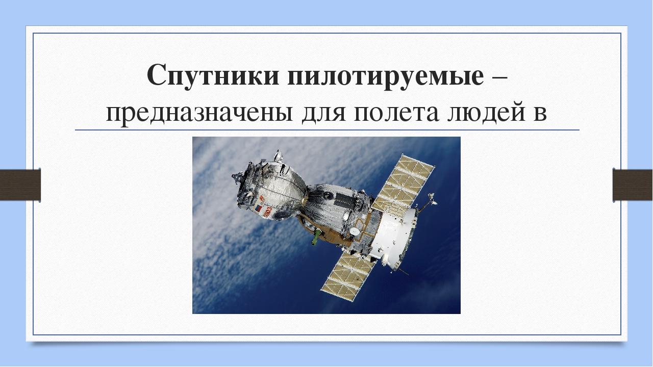 Спутники пилотируемые – предназначены для полета людей в космос