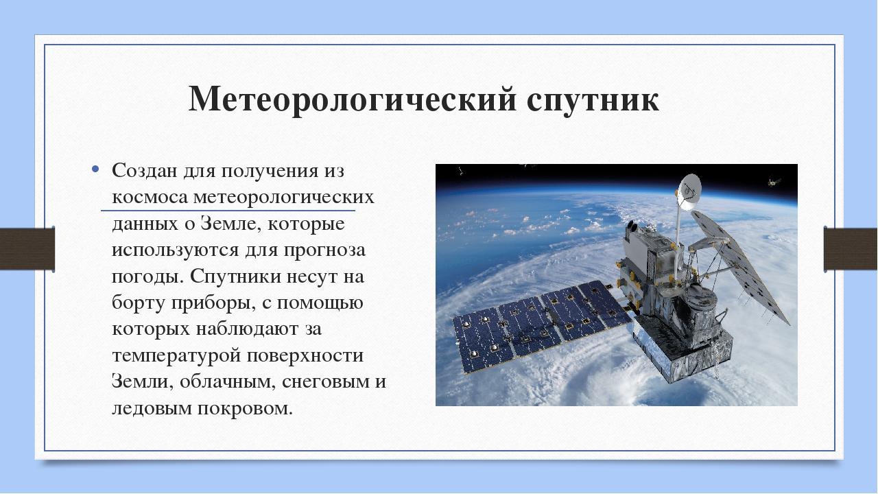 Метеорологический спутник Создан для получения из космоса метеорологических д...