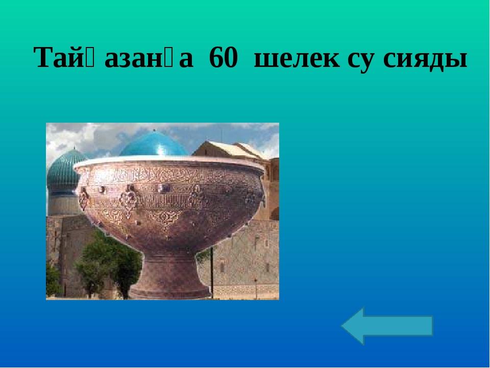 Тайқазанға 60 шелек су сияды