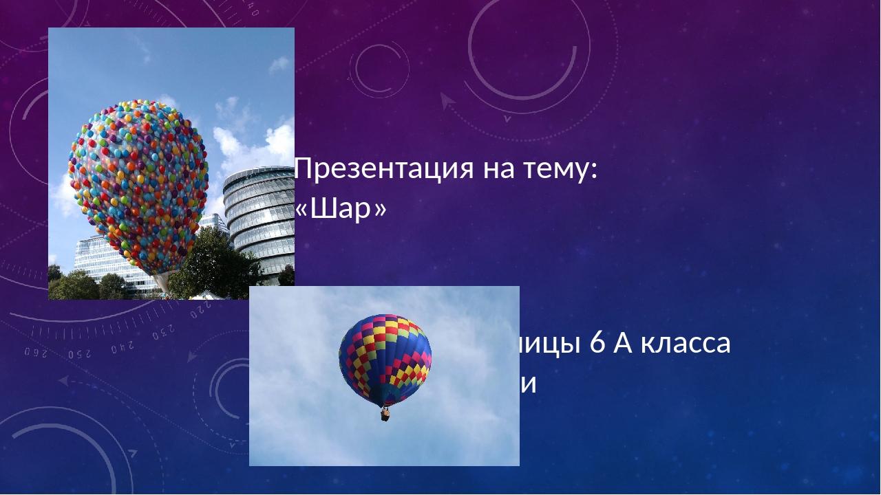 Презентация на тему: «Шар» выполнили ученицы 6 А класса Жердева Дарья и Огнёв...