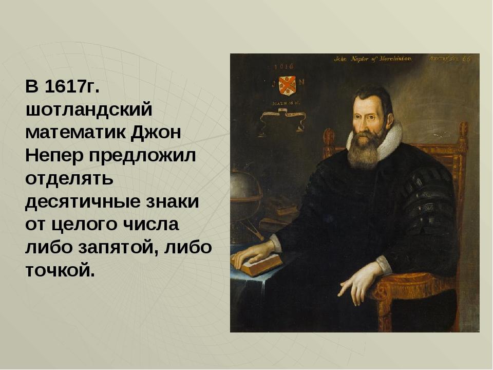 В 1617г. шотландский математик Джон Непер предложил отделять десятичные знаки...