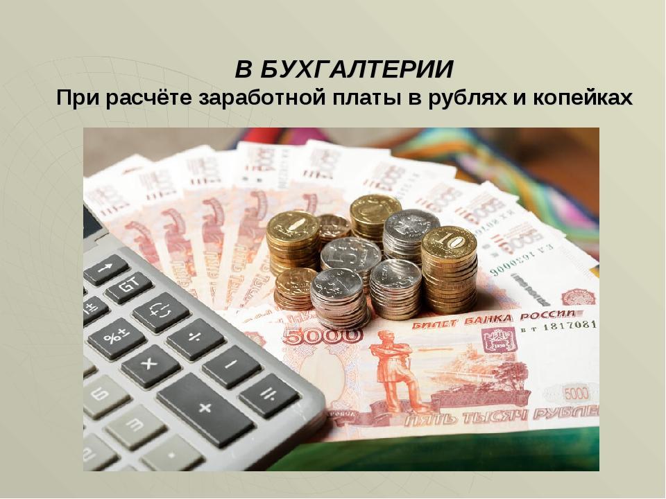 В БУХГАЛТЕРИИ При расчёте заработной платы в рублях и копейках