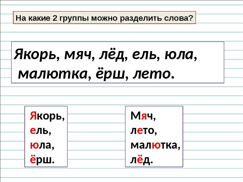 На какие 2 группы можно разделить слова? Якорь, мяч, лёд, ель, юла, малютка,...