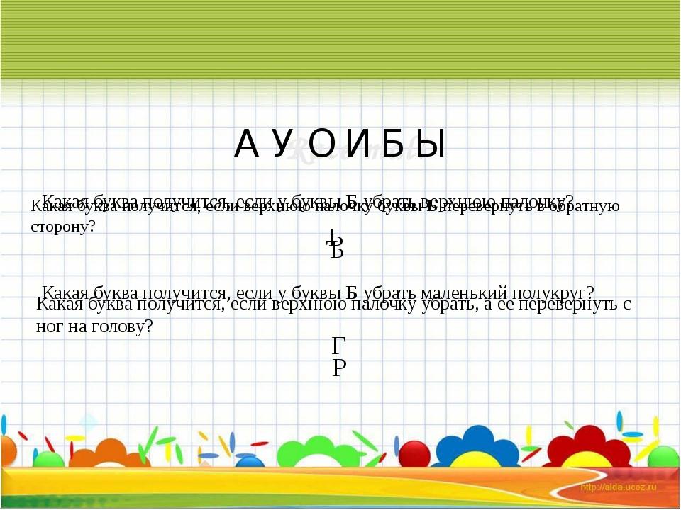 А У О И Б Ы Какая буква получится, если у буквыБубрать верхнюю палочку? Ь...