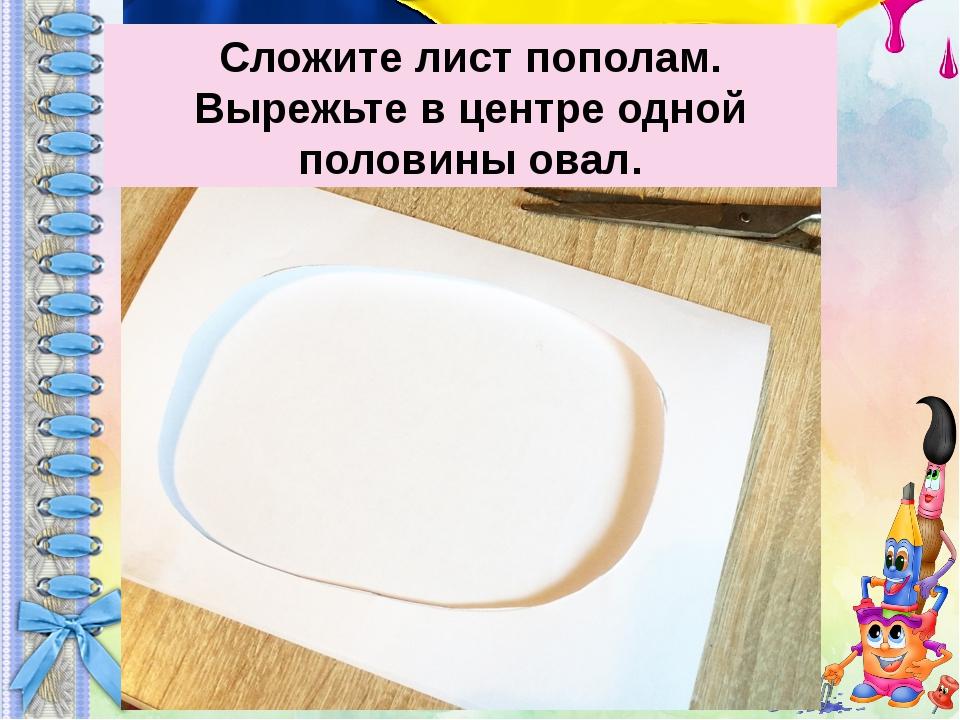 Сложите лист пополам. Вырежьте в центре одной половины овал.