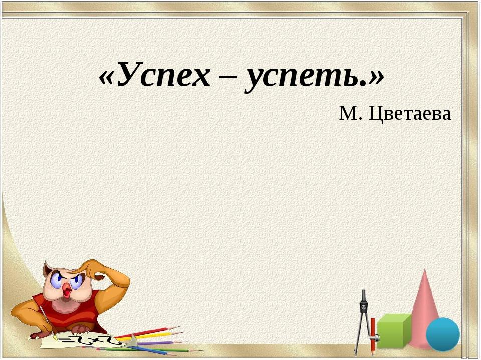 «Успех – успеть.» М. Цветаева