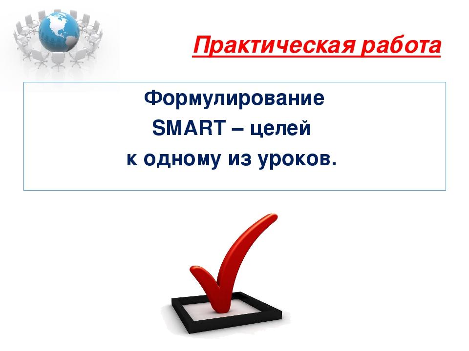 Практическая работа Формулирование SMART – целей к одному из уроков.