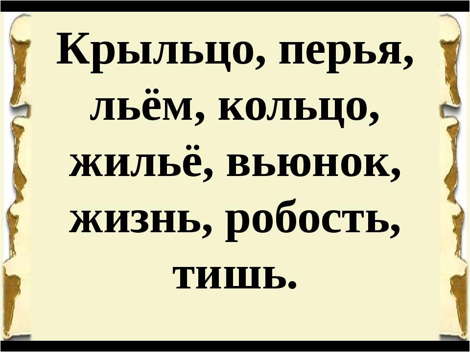 Крыльцо, перья, льём, кольцо, жильё, вьюнок, жизнь, робость, тишь.
